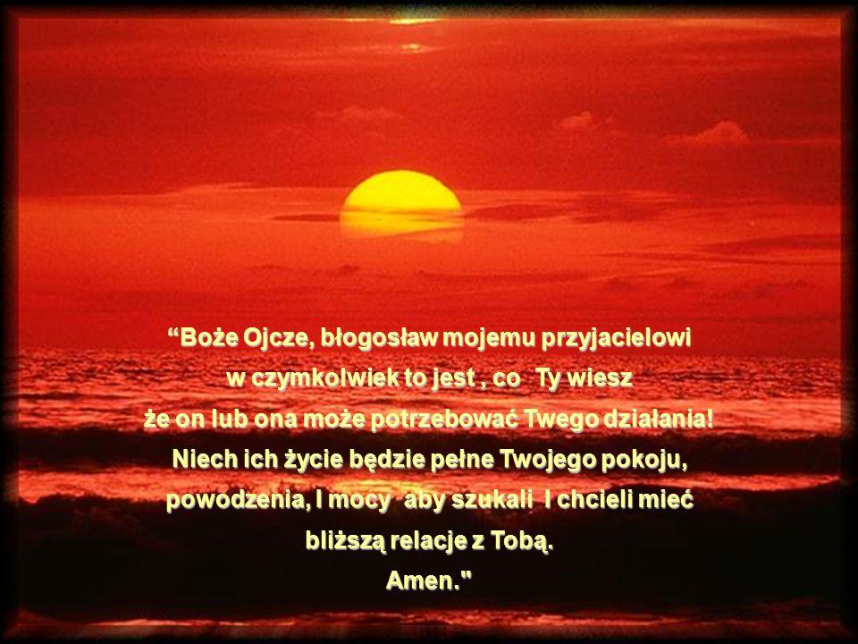 """""""Boże Ojcze, błogosław mojemu przyjacielowi w czymkolwiek to jest, co Ty wiesz że on lub ona może potrzebować Twego działania! Niech ich życie będzie"""