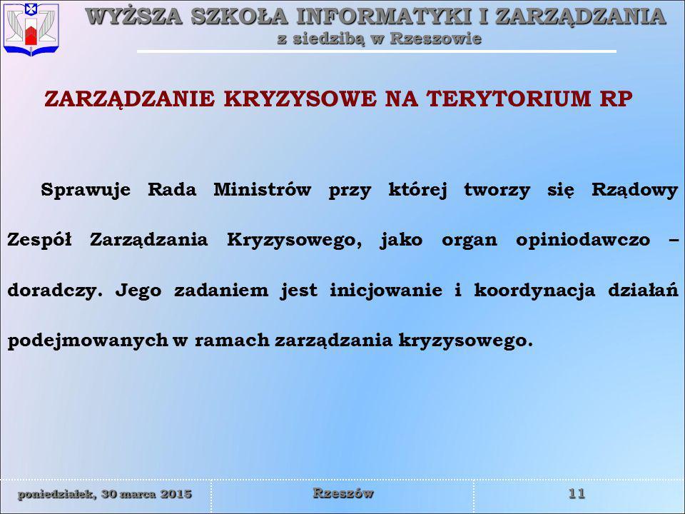 WYŻSZA SZKOŁA INFORMATYKI I ZARZĄDZANIA z siedzibą w Rzeszowie 11 poniedziałek, 30 marca 2015poniedziałek, 30 marca 2015poniedziałek, 30 marca 2015poniedziałek, 30 marca 2015 Rzeszów Sprawuje Rada Ministrów przy której tworzy się Rządowy Zespół Zarządzania Kryzysowego, jako organ opiniodawczo – doradczy.