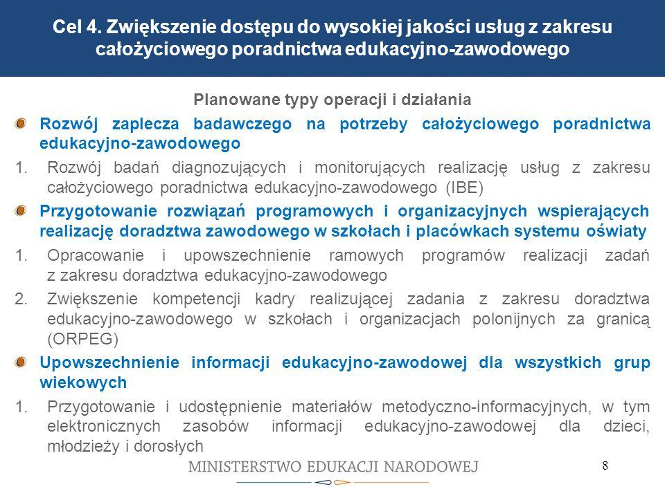 8 3 warianty kształcenia praktycznego w zasadniczej szkole zawodowej w Polsce Planowane typy operacji i działania Rozwój zaplecza badawczego na potrzeby całożyciowego poradnictwa edukacyjno-zawodowego 1.Rozwój badań diagnozujących i monitorujących realizację usług z zakresu całożyciowego poradnictwa edukacyjno-zawodowego (IBE) Przygotowanie rozwiązań programowych i organizacyjnych wspierających realizację doradztwa zawodowego w szkołach i placówkach systemu oświaty 1.