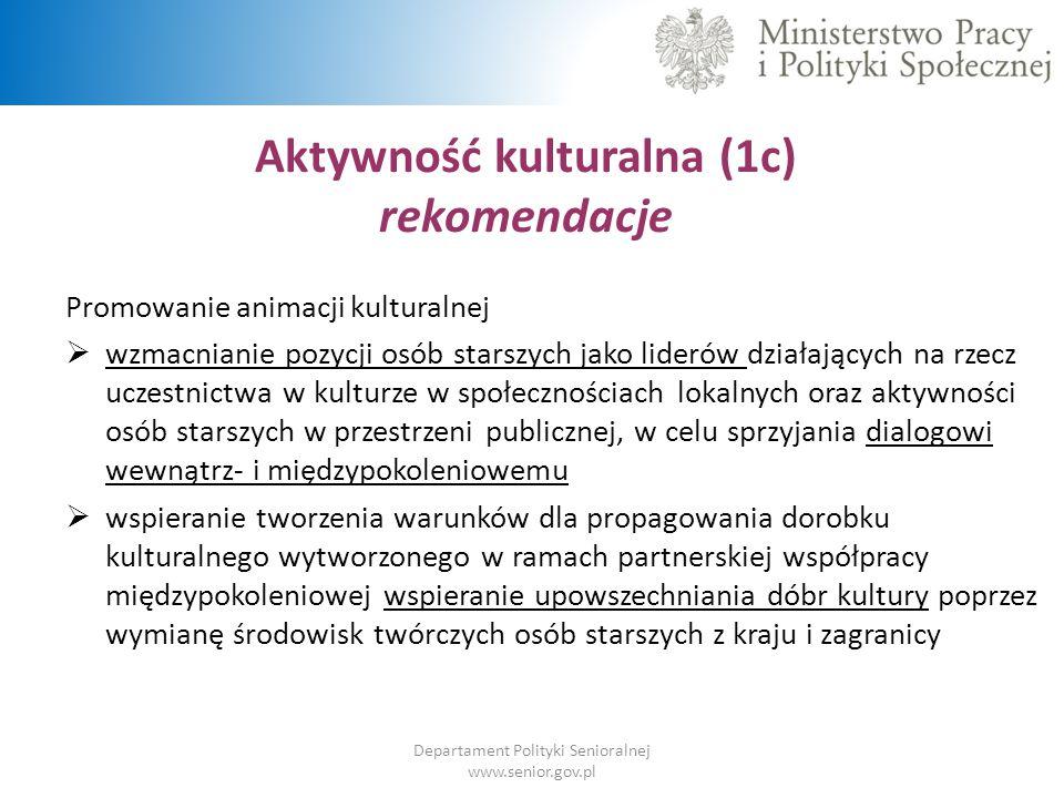 Aktywność kulturalna (1c) rekomendacje Departament Polityki Senioralnej www.senior.gov.pl Promowanie animacji kulturalnej  wzmacnianie pozycji osób s