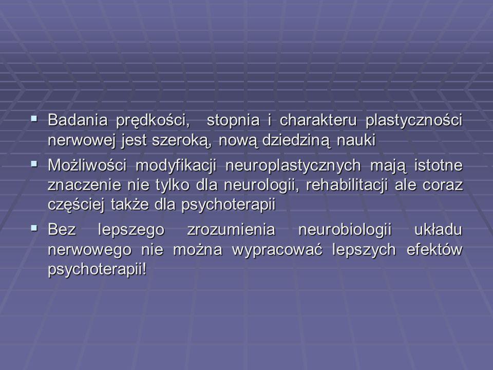  Badania prędkości, stopnia i charakteru plastyczności nerwowej jest szeroką, nową dziedziną nauki  Możliwości modyfikacji neuroplastycznych mają istotne znaczenie nie tylko dla neurologii, rehabilitacji ale coraz częściej także dla psychoterapii  Bez lepszego zrozumienia neurobiologii układu nerwowego nie można wypracować lepszych efektów psychoterapii!