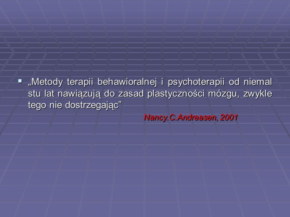 """ """"Metody terapii behawioralnej i psychoterapii od niemal stu lat nawiązują do zasad plastyczności mózgu, zwykle tego nie dostrzegając Nancy.C.Andreasen, 2001 Nancy.C.Andreasen, 2001"""