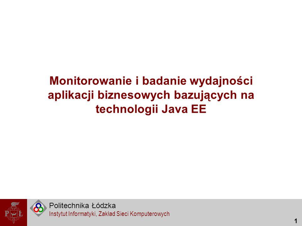 Politechnika Łódzka Instytut Informatyki, Zakład Sieci Komputerowych 32 Problem i cel Brak jednolitego mechanizmu pozwalającego monitorować aspekty działania aplikacji biznesowej w technologii Java EE Stworzenie mechanizmu działającego z każdym typem komponentów technologii Java EE