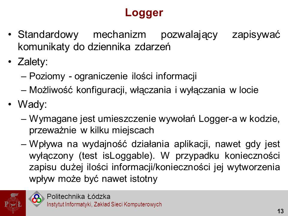 Politechnika Łódzka Instytut Informatyki, Zakład Sieci Komputerowych 13 Logger Standardowy mechanizm pozwalający zapisywać komunikaty do dziennika zda
