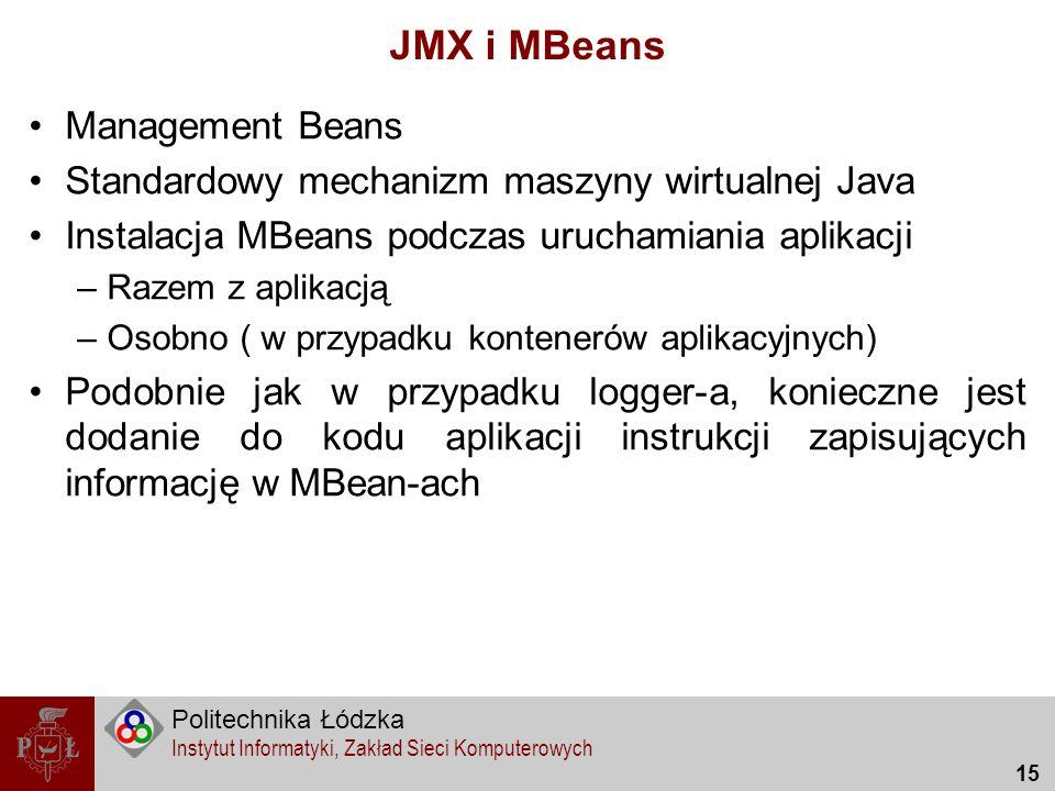 Politechnika Łódzka Instytut Informatyki, Zakład Sieci Komputerowych 15 JMX i MBeans Management Beans Standardowy mechanizm maszyny wirtualnej Java In