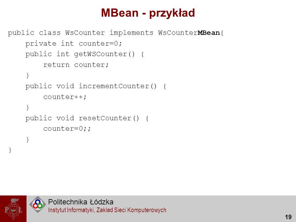 Politechnika Łódzka Instytut Informatyki, Zakład Sieci Komputerowych 19 MBean - przykład public class WsCounter implements WsCounterMBean{ private int