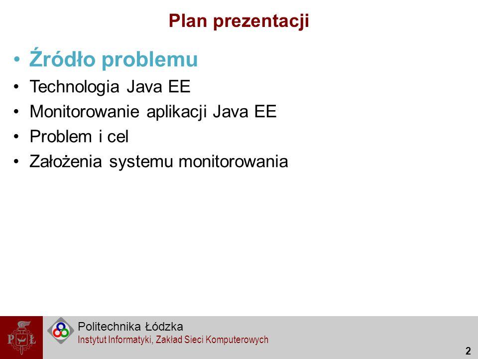 Politechnika Łódzka Instytut Informatyki, Zakład Sieci Komputerowych 2 Plan prezentacji Źródło problemu Technologia Java EE Monitorowanie aplikacji Ja
