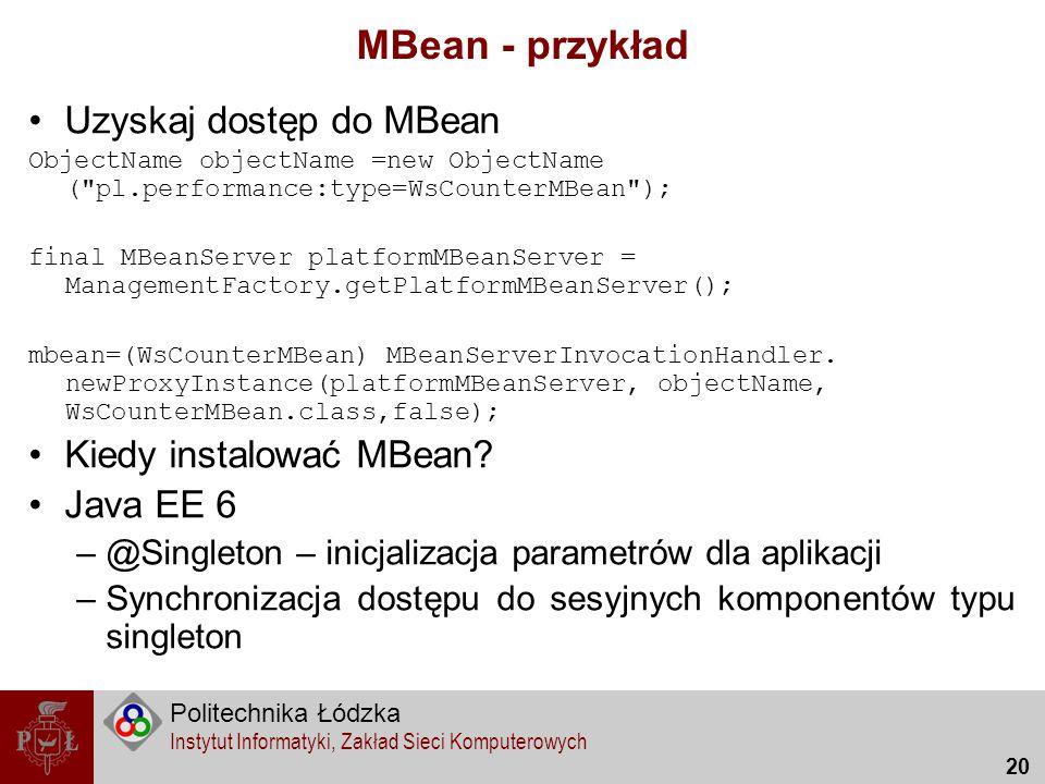 Politechnika Łódzka Instytut Informatyki, Zakład Sieci Komputerowych 20 MBean - przykład Uzyskaj dostęp do MBean ObjectName objectName =new ObjectName