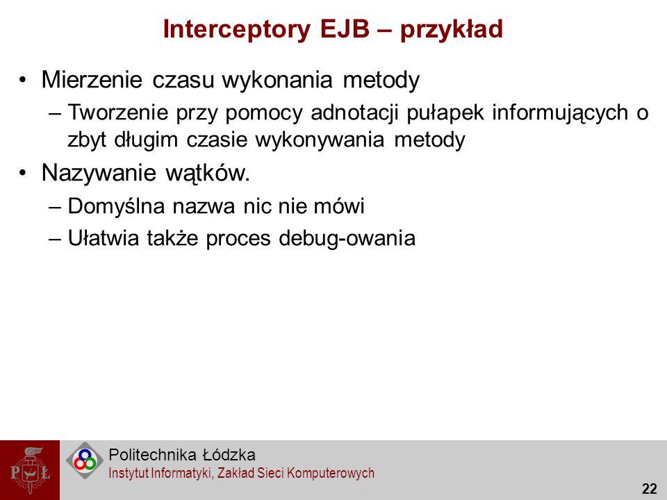 Politechnika Łódzka Instytut Informatyki, Zakład Sieci Komputerowych 22 Interceptory EJB – przykład Mierzenie czasu wykonania metody –Tworzenie przy p