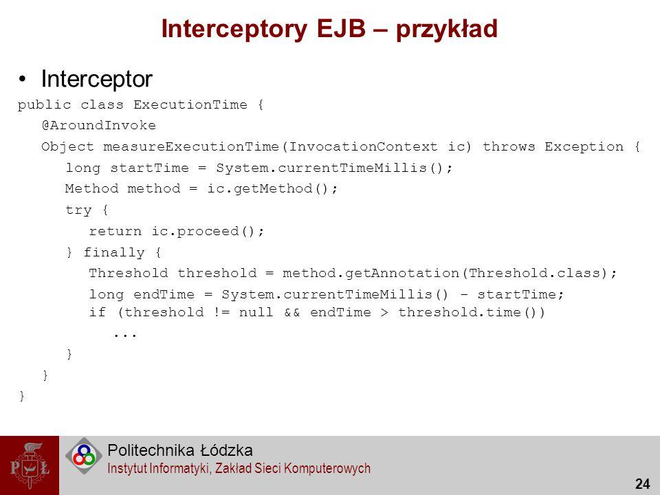 Politechnika Łódzka Instytut Informatyki, Zakład Sieci Komputerowych 24 Interceptory EJB – przykład Interceptor public class ExecutionTime { @AroundIn