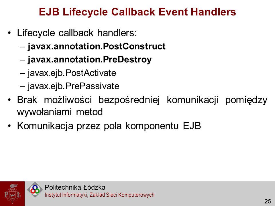 Politechnika Łódzka Instytut Informatyki, Zakład Sieci Komputerowych 25 EJB Lifecycle Callback Event Handlers Lifecycle callback handlers: –javax.anno