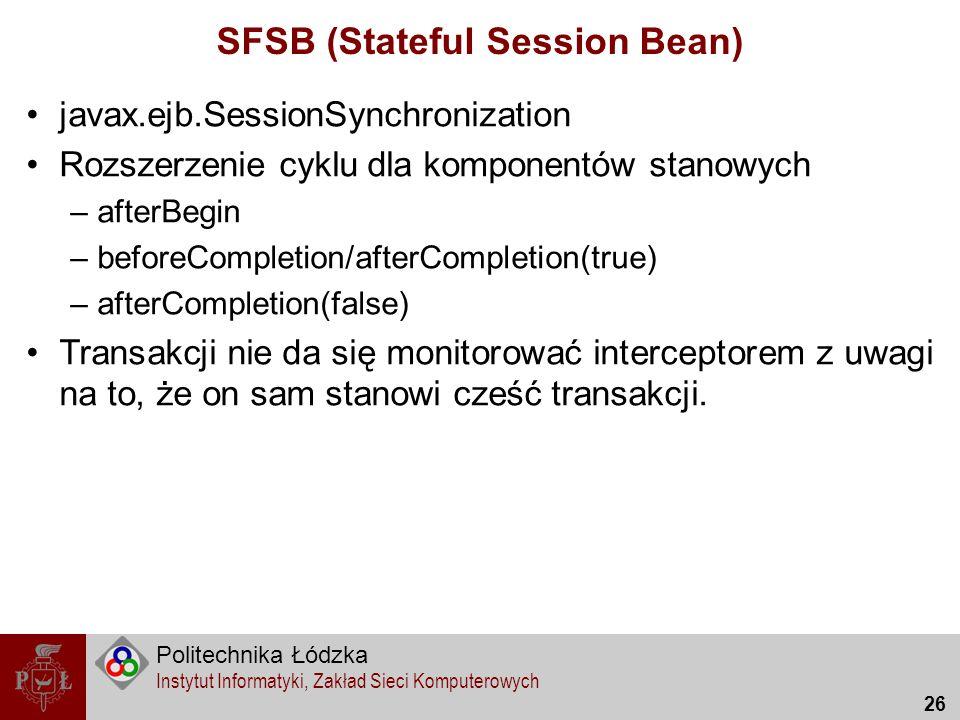 Politechnika Łódzka Instytut Informatyki, Zakład Sieci Komputerowych 26 SFSB (Stateful Session Bean) javax.ejb.SessionSynchronization Rozszerzenie cyk