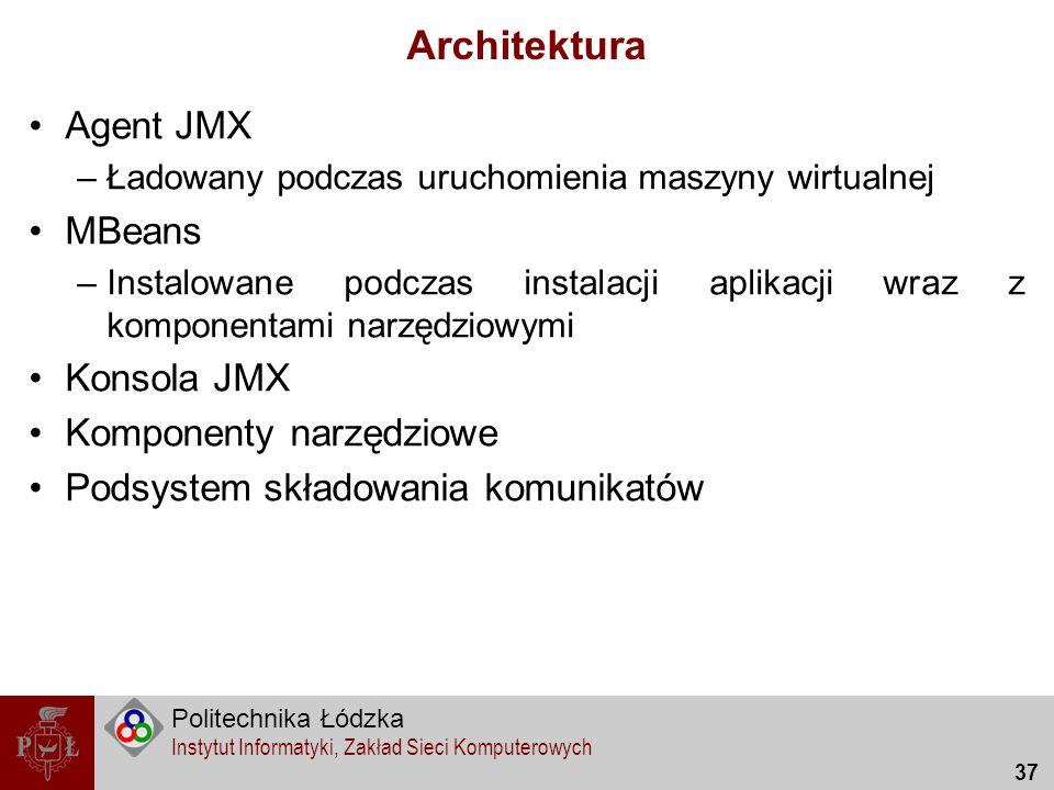Politechnika Łódzka Instytut Informatyki, Zakład Sieci Komputerowych 37 Architektura Agent JMX –Ładowany podczas uruchomienia maszyny wirtualnej MBean