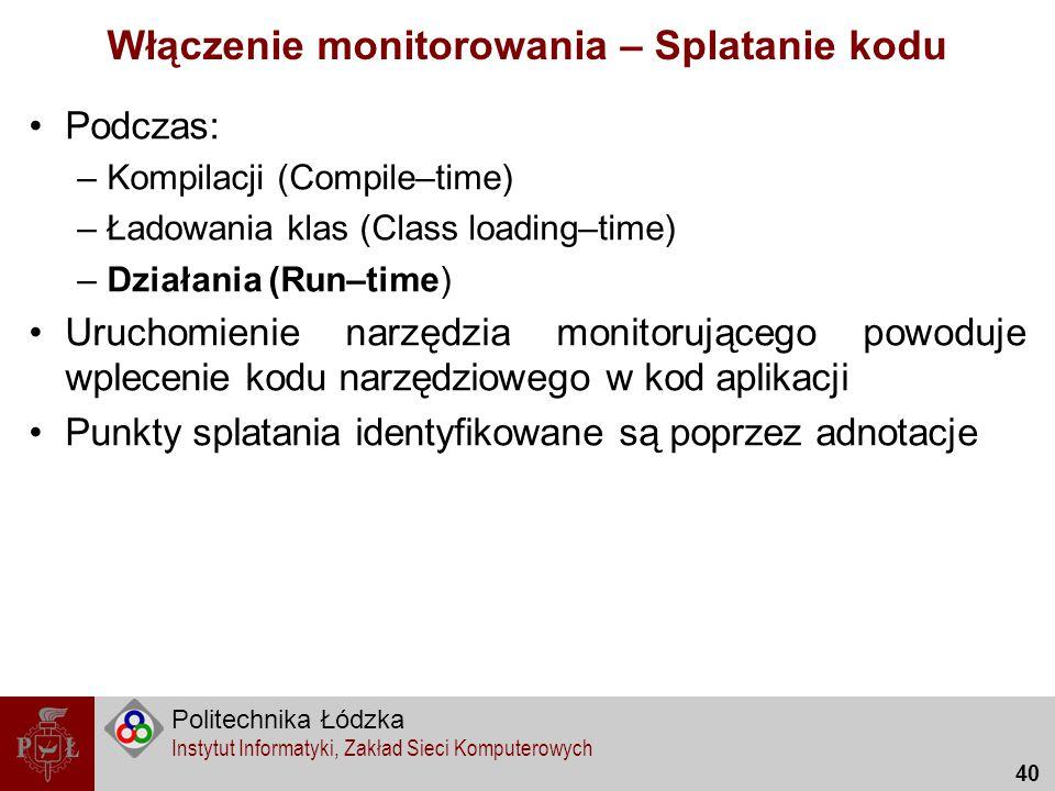 Politechnika Łódzka Instytut Informatyki, Zakład Sieci Komputerowych 40 Włączenie monitorowania – Splatanie kodu Podczas: –Kompilacji (Compile–time) –