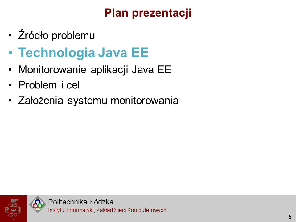 Politechnika Łódzka Instytut Informatyki, Zakład Sieci Komputerowych 5 Plan prezentacji Źródło problemu Technologia Java EE Monitorowanie aplikacji Ja