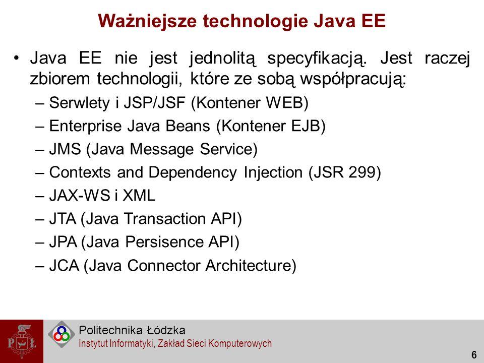 Politechnika Łódzka Instytut Informatyki, Zakład Sieci Komputerowych 7 Ważniejsze technologie Java EE JEE WEBEJBJMS JAX-WS XML JPA/JTAJCA JSR 299 Contexts and Dependency Injection