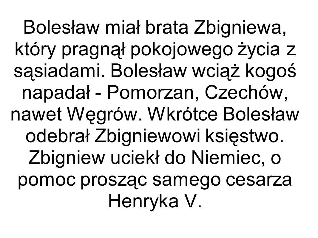 Bolesław miał brata Zbigniewa, który pragnął pokojowego życia z sąsiadami. Bolesław wciąż kogoś napadał - Pomorzan, Czechów, nawet Węgrów. Wkrótce Bol