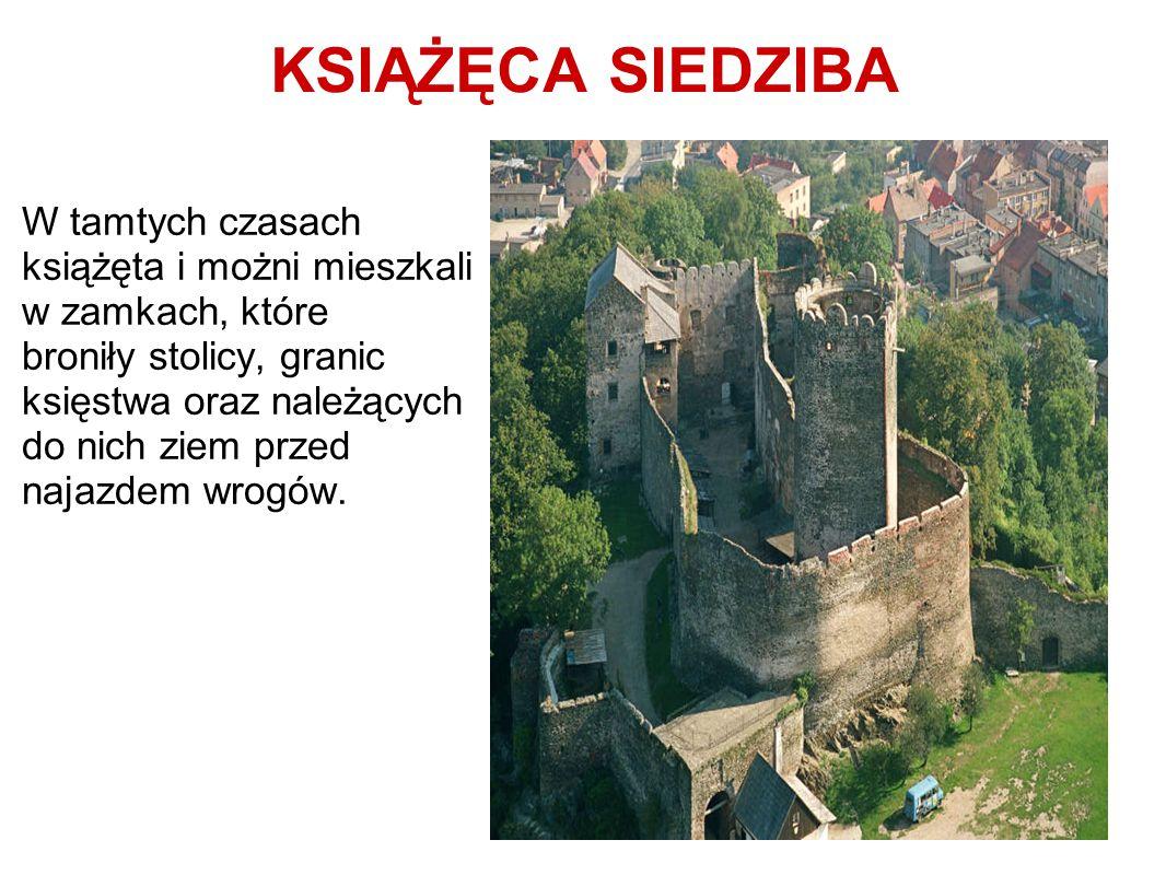 KSIĄŻĘCA SIEDZIBA W tamtych czasach książęta i możni mieszkali w zamkach, które broniły stolicy, granic księstwa oraz należących do nich ziem przed na