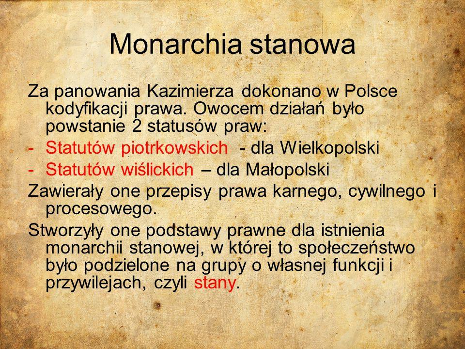 Monarchia stanowa Za panowania Kazimierza dokonano w Polsce kodyfikacji prawa. Owocem działań było powstanie 2 statusów praw: -Statutów piotrkowskich