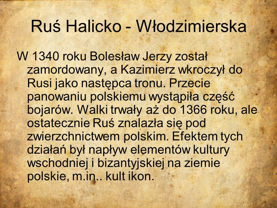 Ruś Halicko - Włodzimierska W 1340 roku Bolesław Jerzy został zamordowany, a Kazimierz wkroczył do Rusi jako następca tronu. Przecie panowaniu polskie