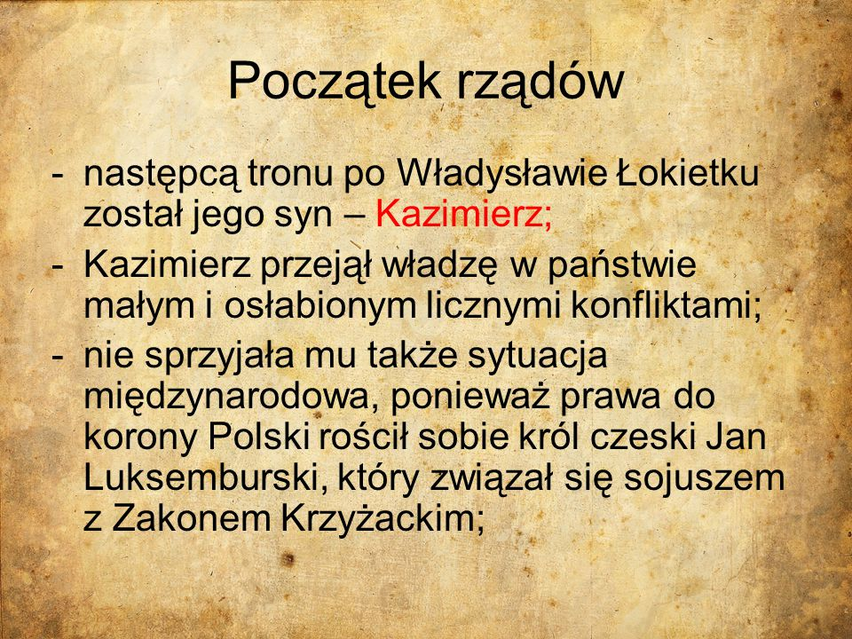 Początek rządów -następcą tronu po Władysławie Łokietku został jego syn – Kazimierz; -Kazimierz przejął władzę w państwie małym i osłabionym licznymi