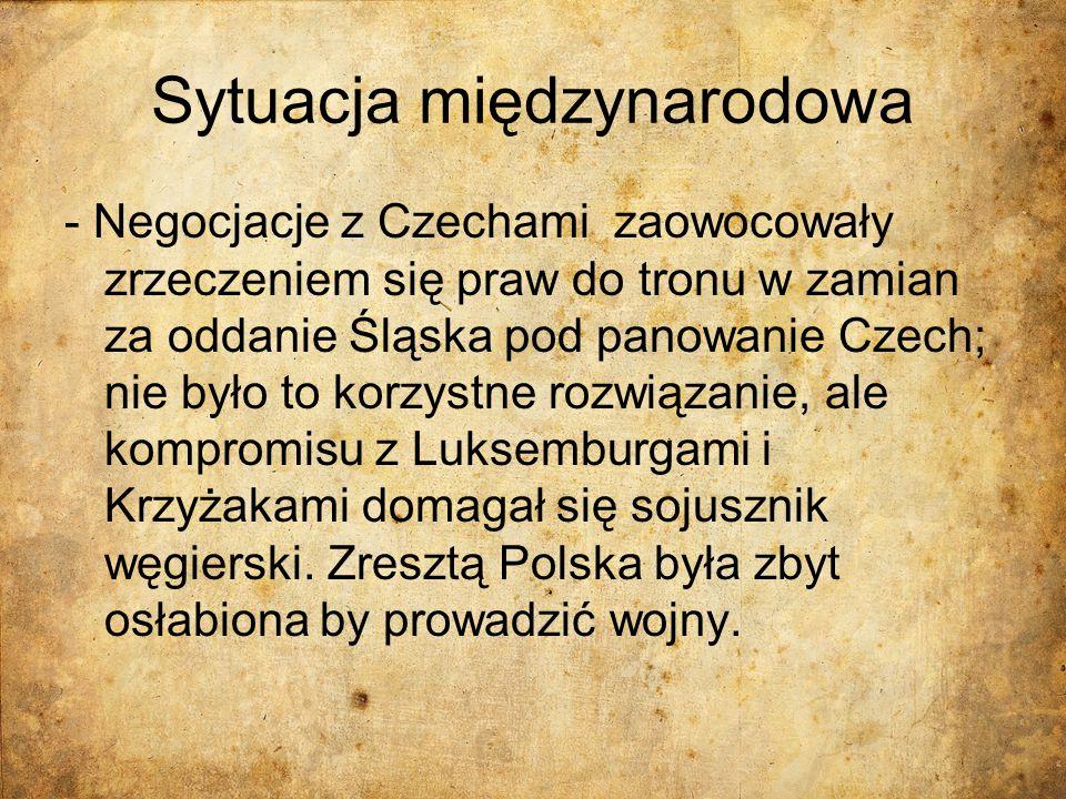 Sytuacja międzynarodowa - Negocjacje z Czechami zaowocowały zrzeczeniem się praw do tronu w zamian za oddanie Śląska pod panowanie Czech; nie było to