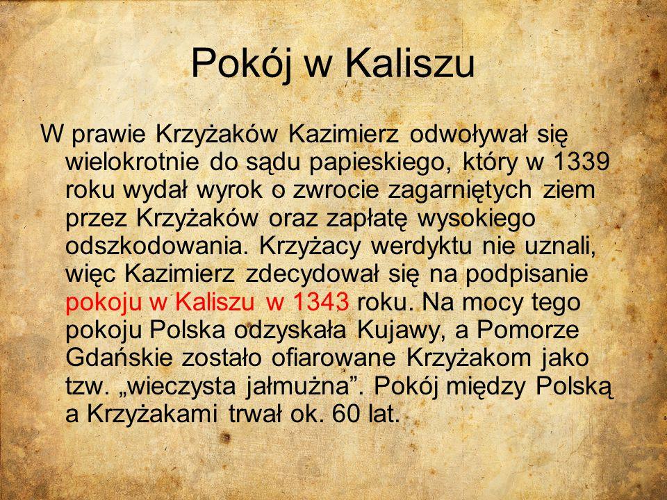 Pokój w Kaliszu W prawie Krzyżaków Kazimierz odwoływał się wielokrotnie do sądu papieskiego, który w 1339 roku wydał wyrok o zwrocie zagarniętych ziem