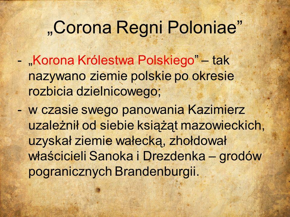 """""""Corona Regni Poloniae"""" -""""Korona Królestwa Polskiego"""" – tak nazywano ziemie polskie po okresie rozbicia dzielnicowego; -w czasie swego panowania Kazim"""