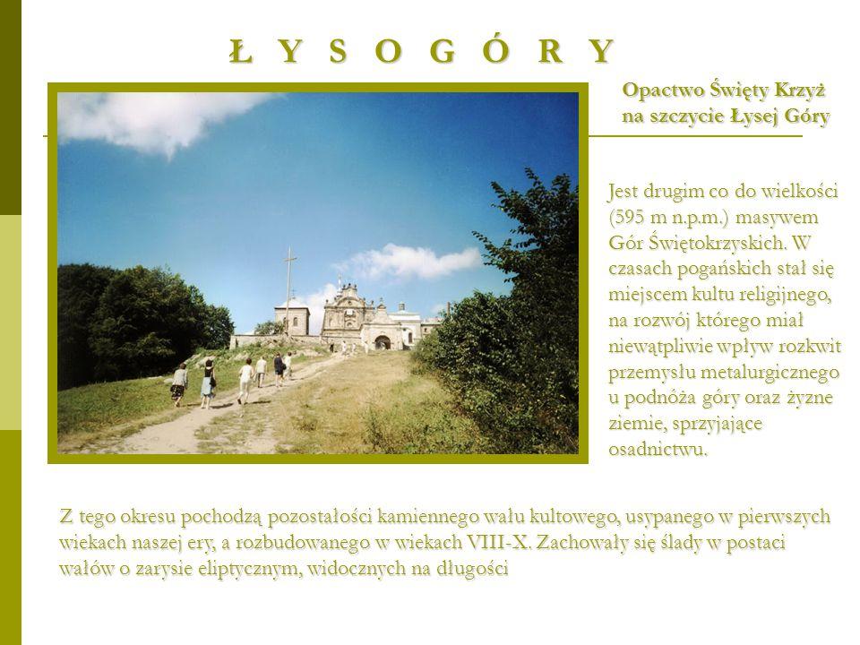 Ł Y S O G Ó R Y Jest drugim co do wielkości (595 m n.p.m.) masywem Gór Świętokrzyskich. W czasach pogańskich stał się miejscem kultu religijnego, na r