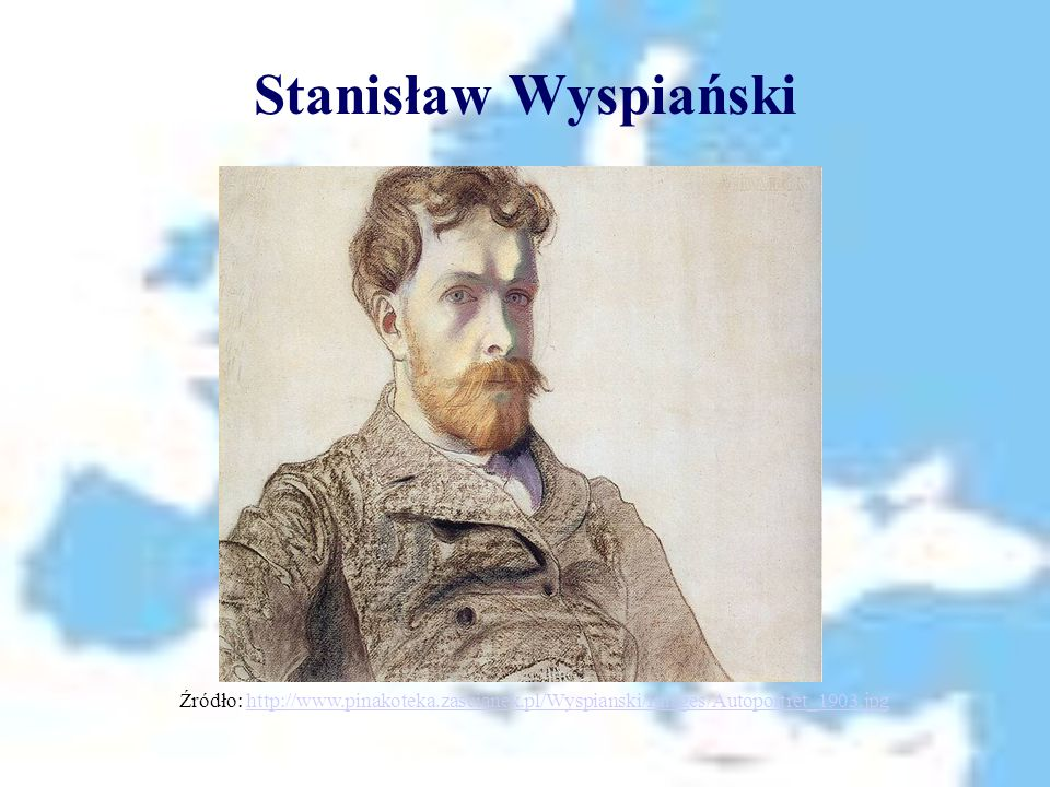 Stanisław Wyspiański Źródło: http://www.pinakoteka.zascianek.pl/Wyspianski/Images/Autoportret_1903.jpghttp://www.pinakoteka.zascianek.pl/Wyspianski/Images/Autoportret_1903.jpg