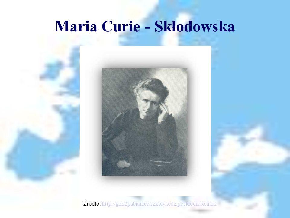 Maria Curie - Skłodowska Źródło: http://gim2pabianice.szkoly.lodz.pl/sklodfoto.htmlhttp://gim2pabianice.szkoly.lodz.pl/sklodfoto.html