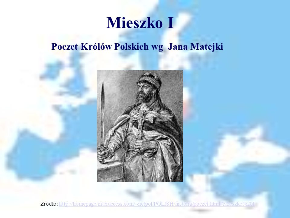 Mieszko I Poczet Królów Polskich wg Jana Matejki Źródło: http://homepage.interaccess.com/~netpol/POLISH/historia/poczet.html#Mieszko%20Ihttp://homepag