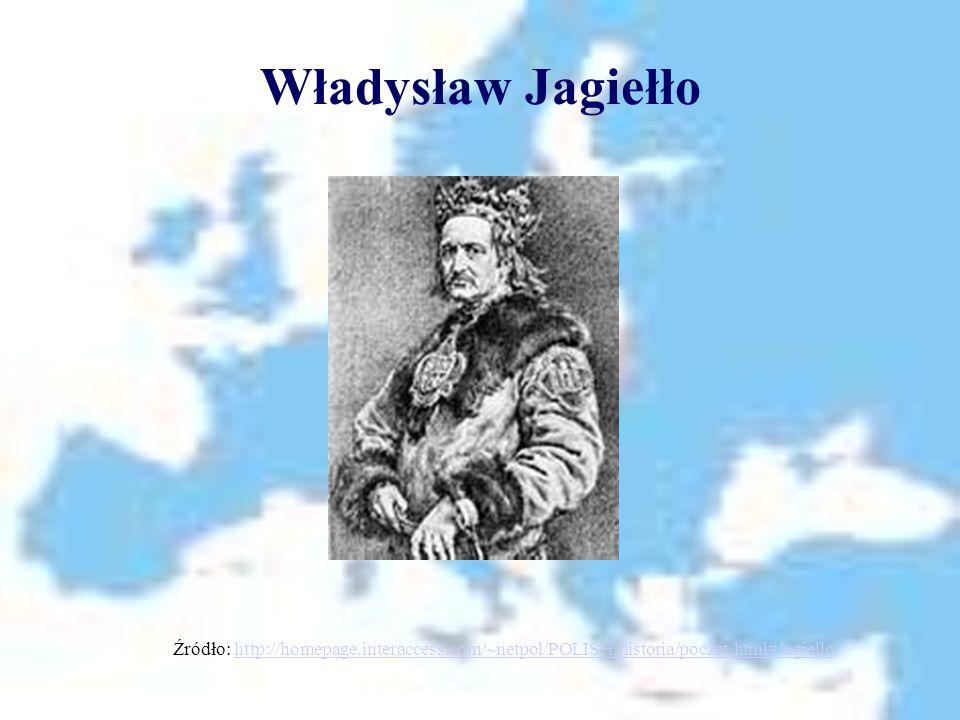 Władysław Jagiełło Źródło: http://homepage.interaccess.com/~netpol/POLISH/historia/poczet.html#Jagiellohttp://homepage.interaccess.com/~netpol/POLISH/