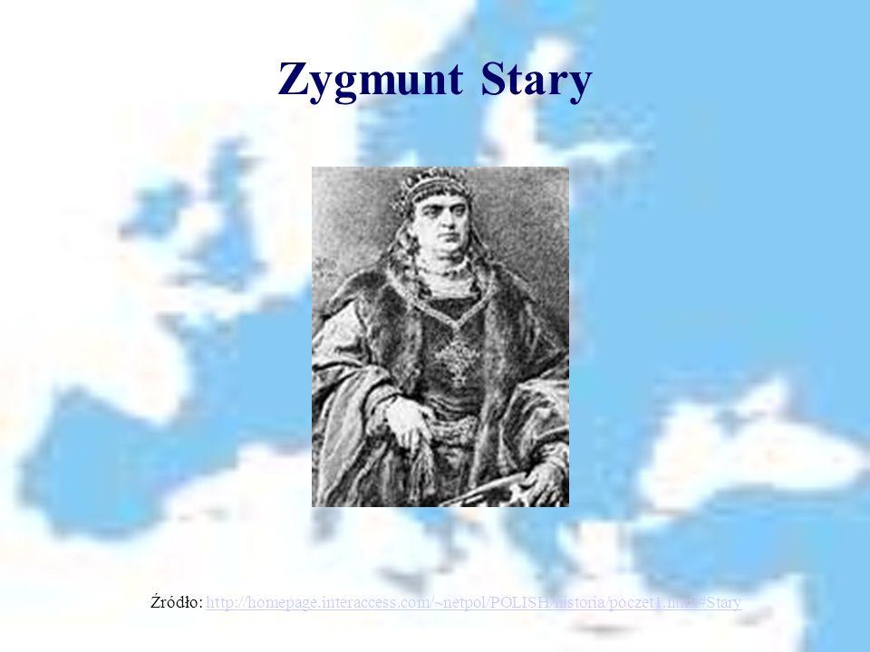 Zygmunt Stary Źródło: http://homepage.interaccess.com/~netpol/POLISH/historia/poczet1.html#Staryhttp://homepage.interaccess.com/~netpol/POLISH/histori