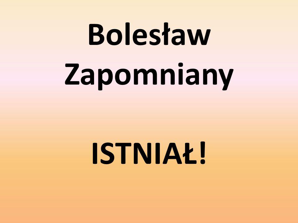 Bolesław Zapomniany ISTNIAŁ!