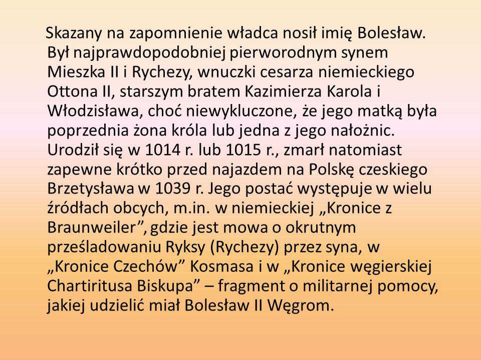 Skazany na zapomnienie władca nosił imię Bolesław. Był najprawdopodobniej pierworodnym synem Mieszka II i Rychezy, wnuczki cesarza niemieckiego Ottona