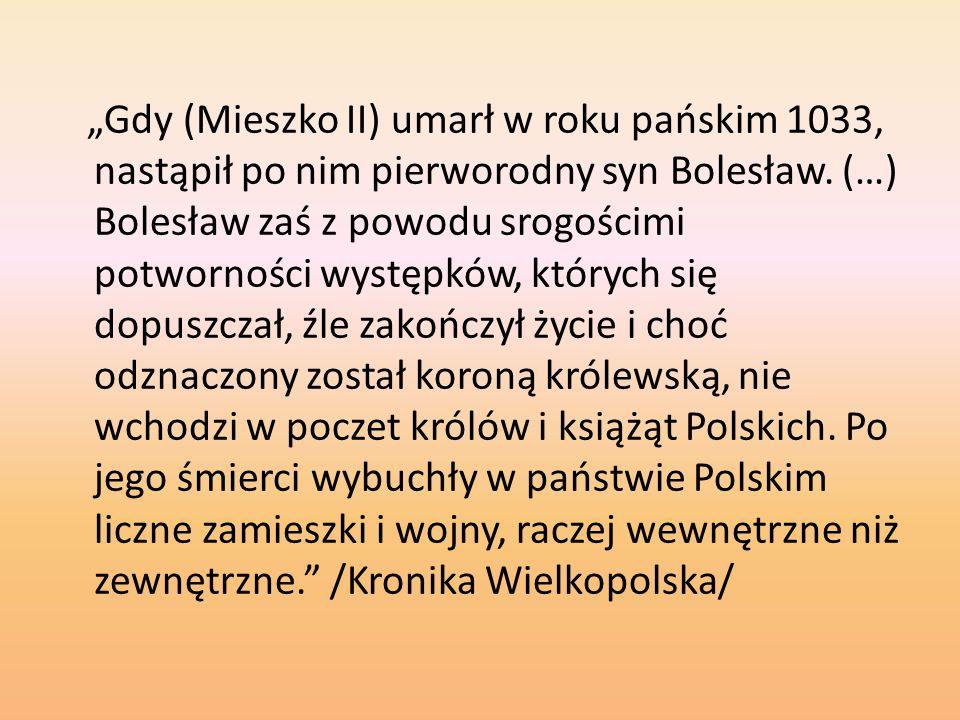 """""""Gdy (Mieszko II) umarł w roku pańskim 1033, nastąpił po nim pierworodny syn Bolesław. (…) Bolesław zaś z powodu srogościmi potworności występków, któ"""