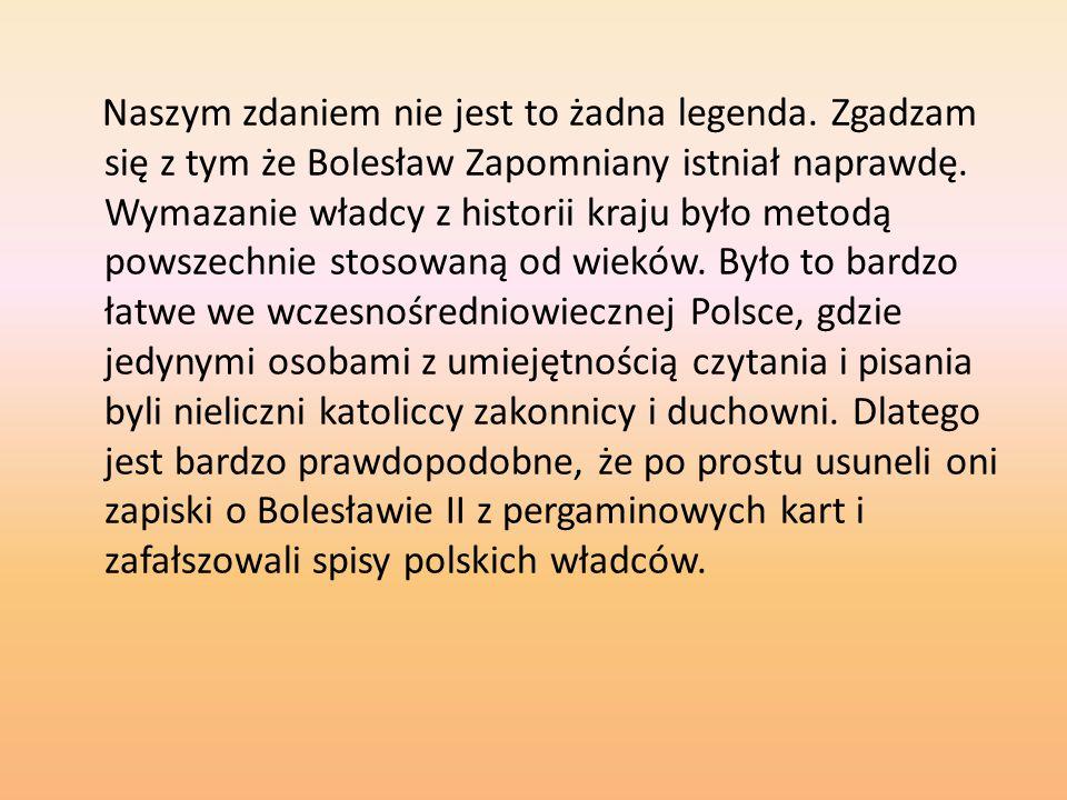 Naszym zdaniem nie jest to żadna legenda. Zgadzam się z tym że Bolesław Zapomniany istniał naprawdę. Wymazanie władcy z historii kraju było metodą pow