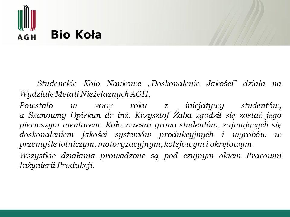 """Bio Koła Studenckie Koło Naukowe """"Doskonalenie Jakości"""" działa na Wydziale Metali Nieżelaznych AGH. Powstało w 2007 roku z inicjatywy studentów, a Sza"""