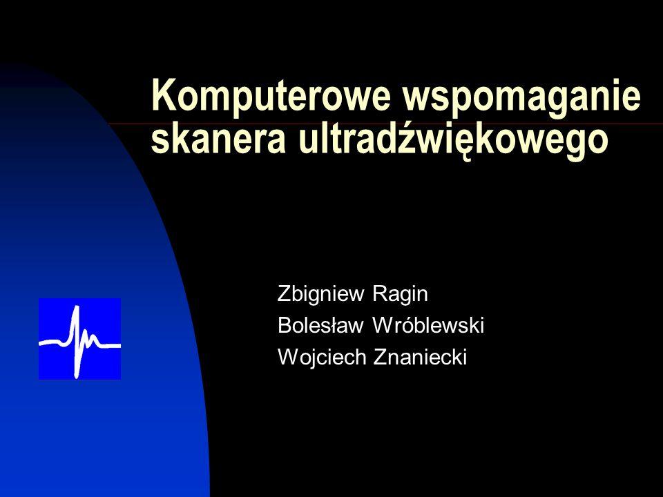 Komputerowe wspomaganie skanera ultradźwiękowego Zbigniew Ragin Bolesław Wróblewski Wojciech Znaniecki
