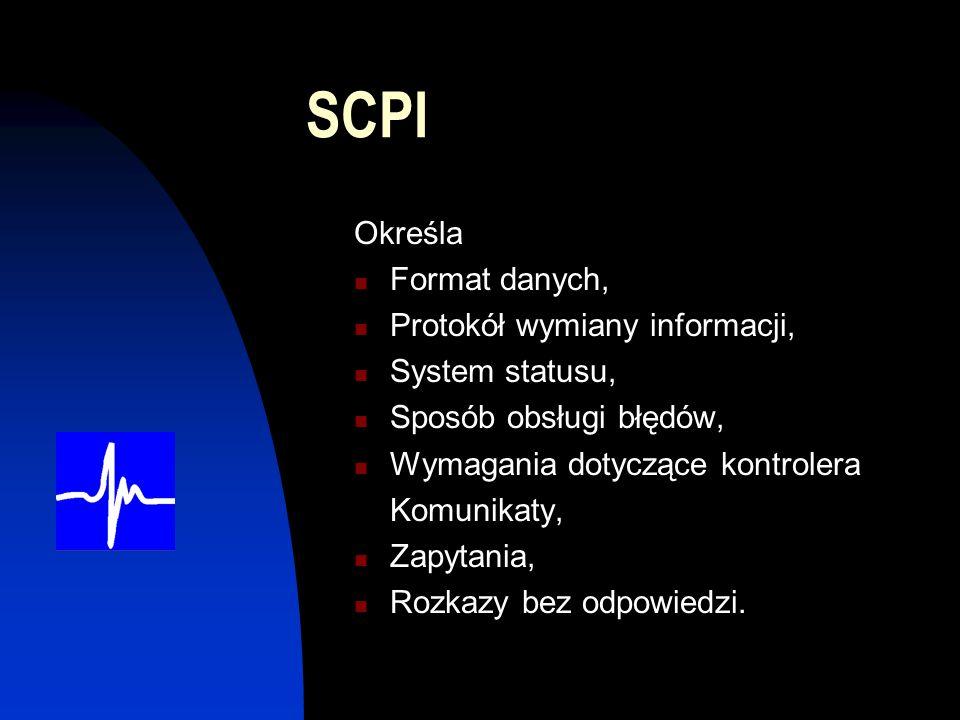 SCPI Określa Format danych, Protokół wymiany informacji, System statusu, Sposób obsługi błędów, Wymagania dotyczące kontrolera Komunikaty, Zapytania, Rozkazy bez odpowiedzi.
