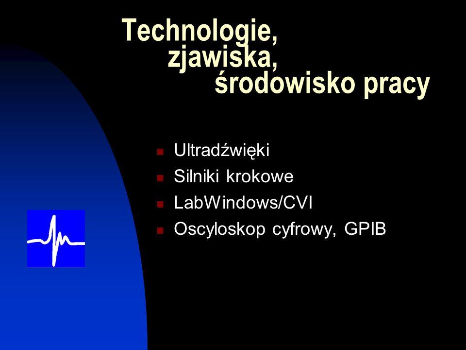 Technologie, zjawiska, środowisko pracy Ultradźwięki Silniki krokowe LabWindows/CVI Oscyloskop cyfrowy, GPIB