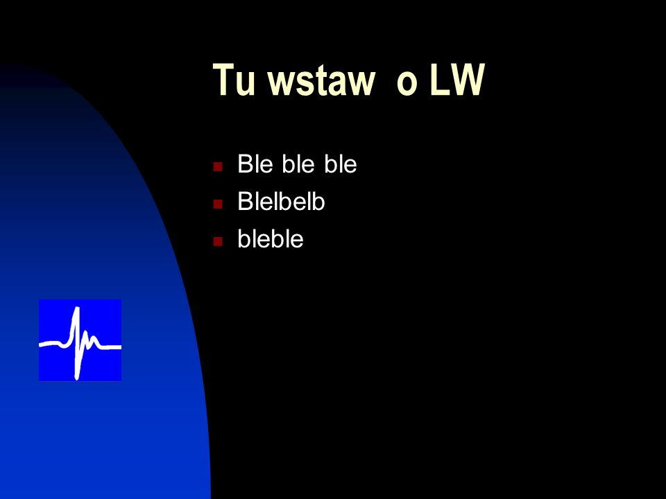 Tu wstaw o LW Ble ble ble Blelbelb bleble