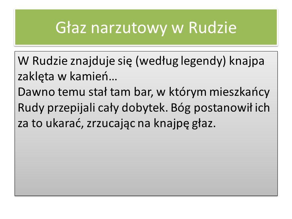 Głaz narzutowy w Rudzie W Rudzie znajduje się (według legendy) knajpa zaklęta w kamień… Dawno temu stał tam bar, w którym mieszkańcy Rudy przepijali c
