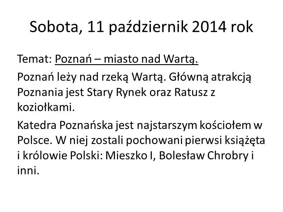 Sobota, 11 październik 2014 rok Temat: Poznań – miasto nad Wartą. Poznań leży nad rzeką Wartą. Główną atrakcją Poznania jest Stary Rynek oraz Ratusz z