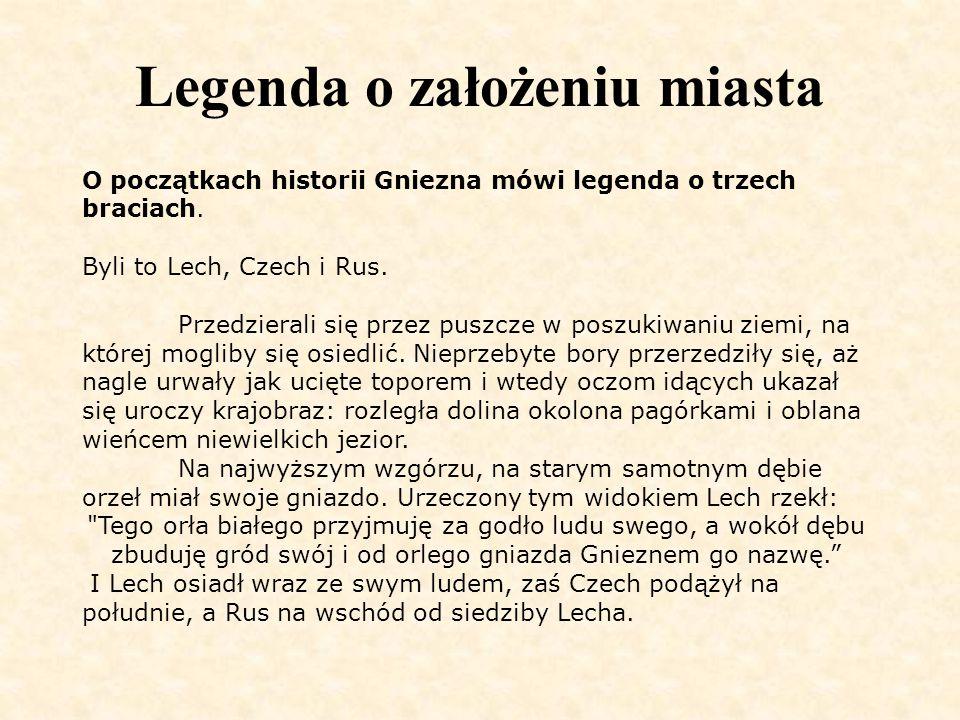 Legenda o założeniu miasta O początkach historii Gniezna mówi legenda o trzech braciach. Byli to Lech, Czech i Rus. Przedzierali się przez puszcze w p