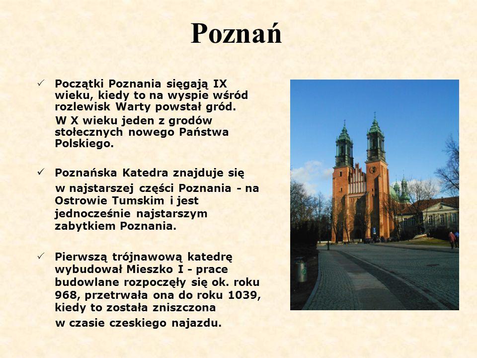 Poznań  Początki Poznania sięgają IX wieku, kiedy to na wyspie wśród rozlewisk Warty powstał gród. W X wieku jeden z grodów stołecznych nowego Państw