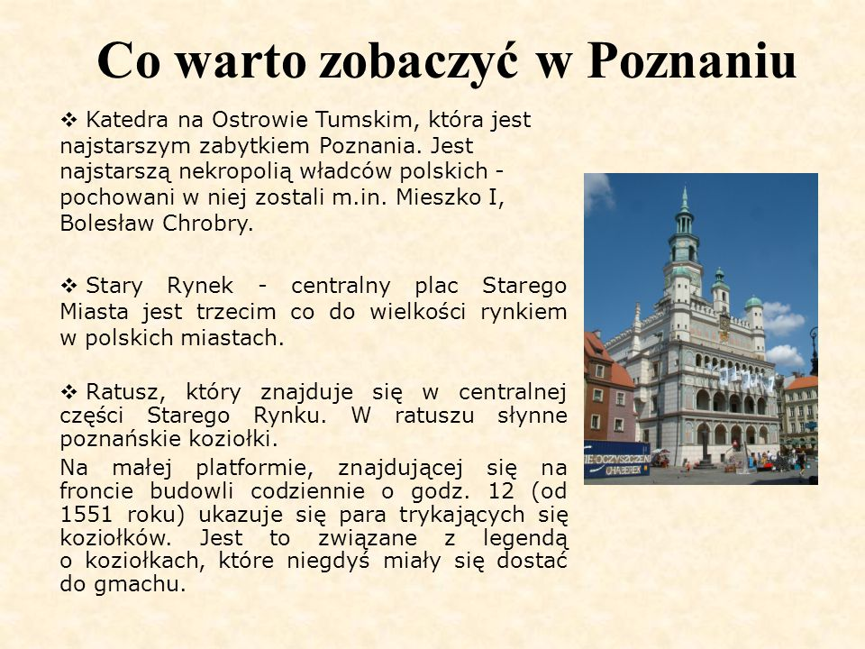Co warto zobaczyć w Poznaniu  Katedra na Ostrowie Tumskim, która jest najstarszym zabytkiem Poznania. Jest najstarszą nekropolią władców polskich - p