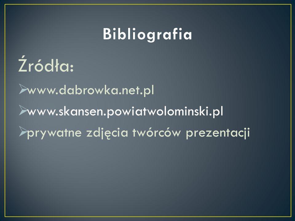 Źródła:  www.dabrowka.net.pl  www.skansen.powiatwolominski.pl  prywatne zdjęcia twórców prezentacji