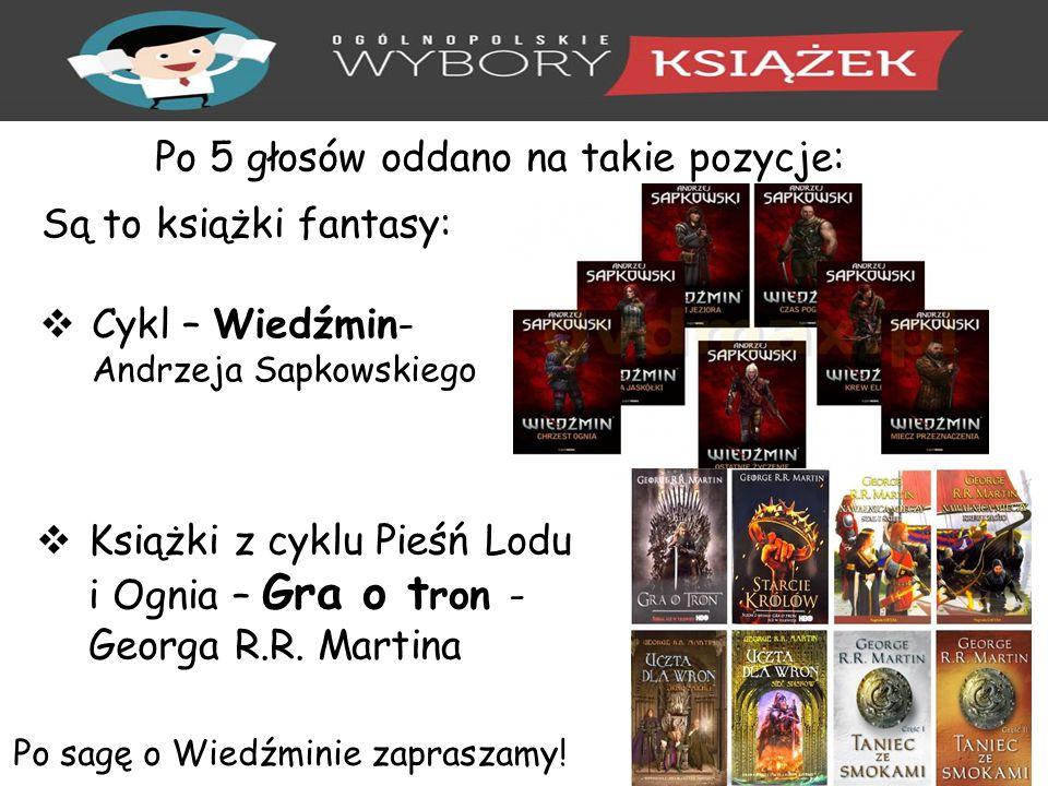 Po 5 głosów oddano na takie pozycje: Są to książki fantasy:  Cykl – Wiedźmin- Andrzeja Sapkowskiego  Książki z cyklu Pieśń Lodu i Ognia – Gra o t ron - Georga R.R.